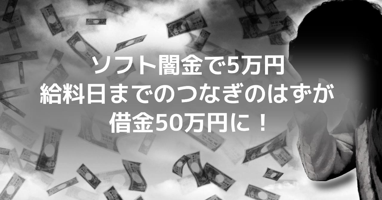 ソフト闇金で5万円、給料日までのつなぎのはずが借金50万円に!